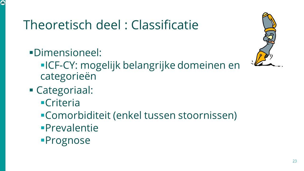 Theoretisch deel : Classificatie  Dimensioneel:  ICF-CY: mogelijk belangrijke domeinen en categorieën  Categoriaal:  Criteria  Comorbiditeit (enk