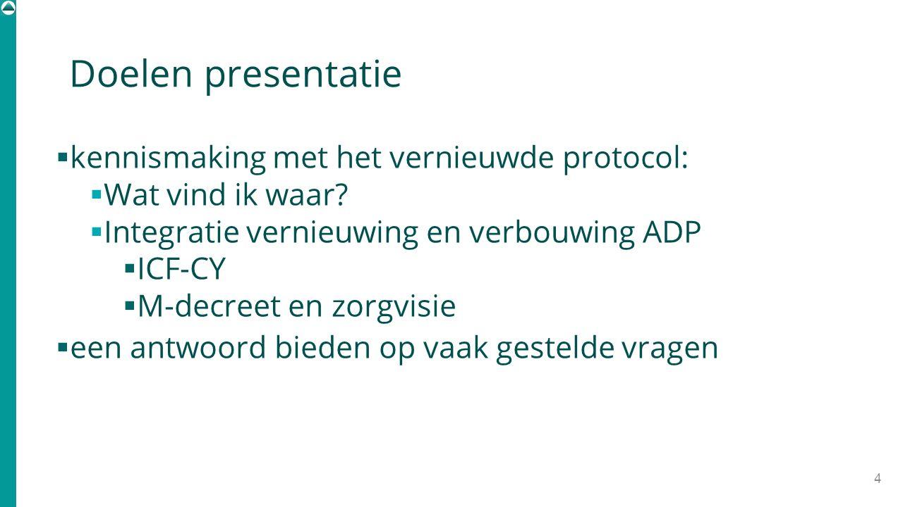 Doelen presentatie  kennismaking met het vernieuwde protocol:  Wat vind ik waar?  Integratie vernieuwing en verbouwing ADP  ICF-CY  M-decreet en