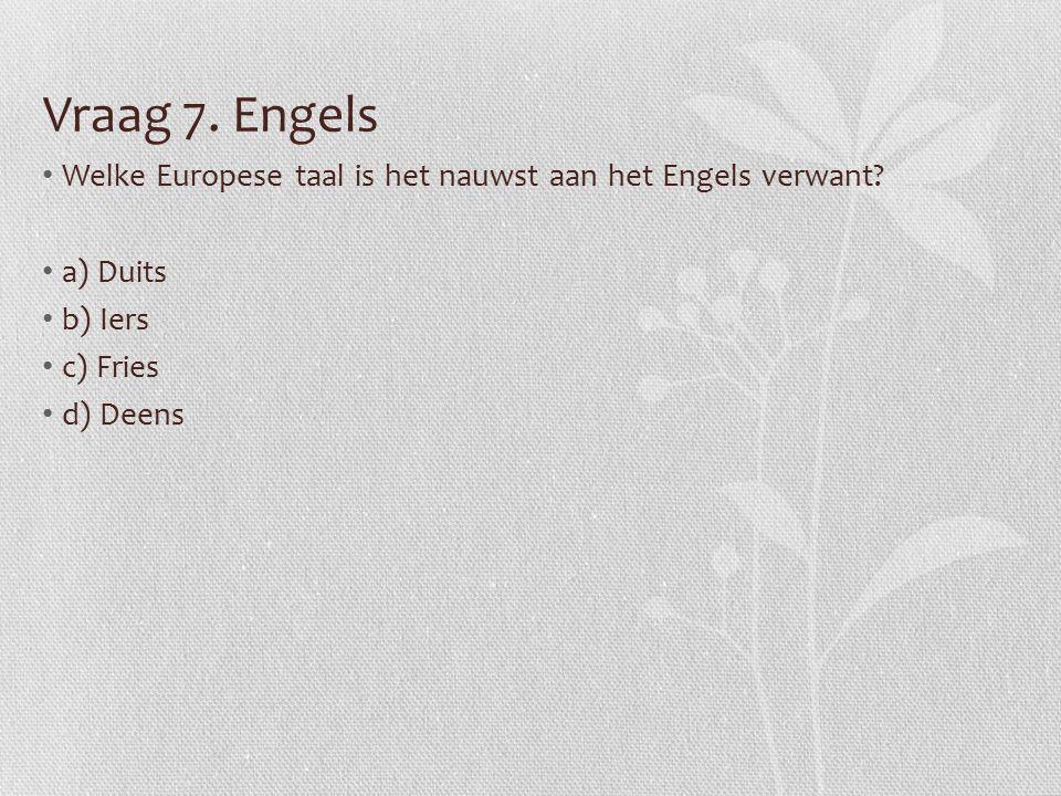 Vraag 7. Engels Welke Europese taal is het nauwst aan het Engels verwant.