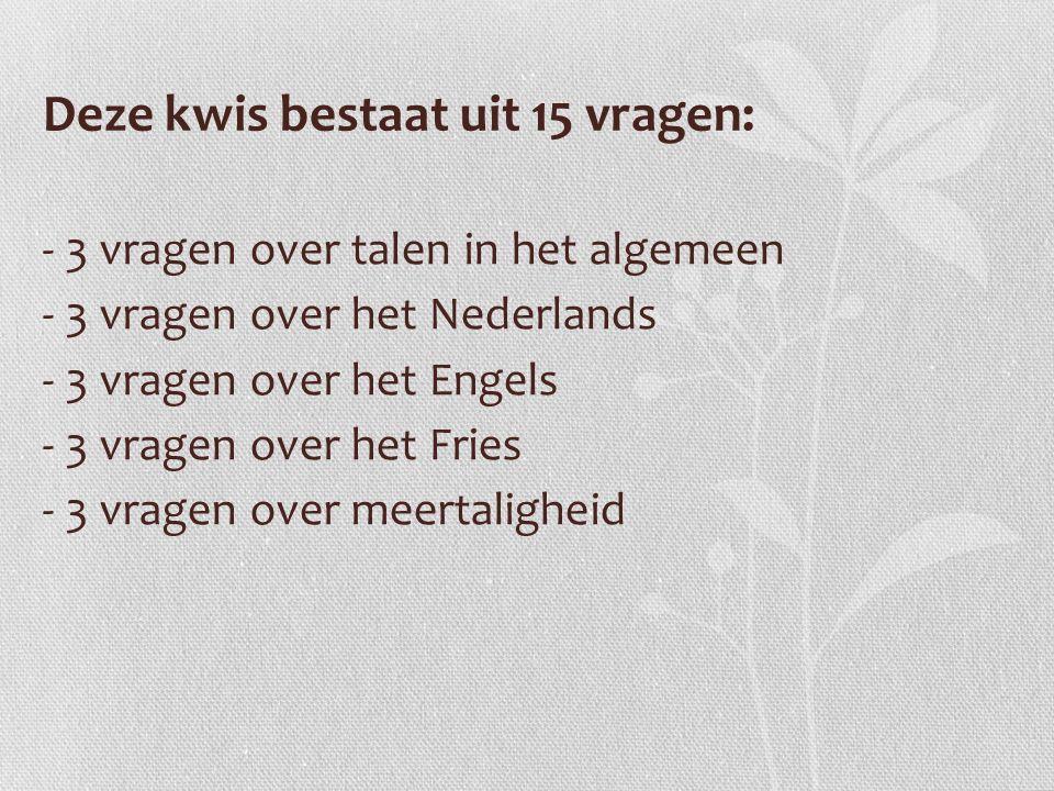 Deze kwis bestaat uit 15 vragen: - 3 vragen over talen in het algemeen - 3 vragen over het Nederlands - 3 vragen over het Engels - 3 vragen over het Fries - 3 vragen over meertaligheid