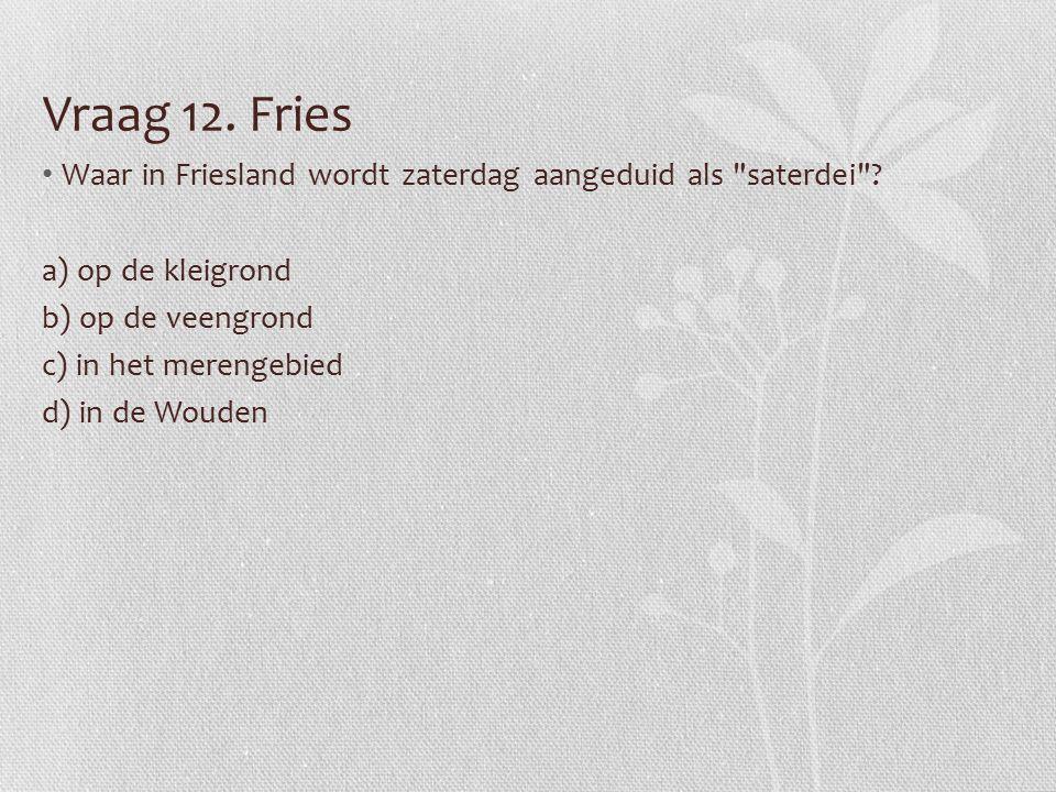Vraag 12. Fries Waar in Friesland wordt zaterdag aangeduid als saterdei .