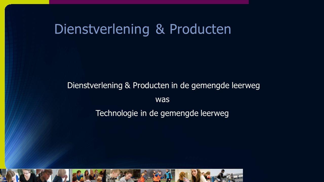 Dienstverlening & Producten Dienstverlening & Producten in de gemengde leerweg was Technologie in de gemengde leerweg