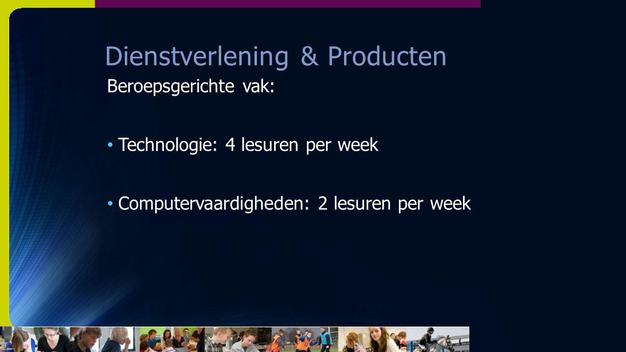 Dienstverlening & Producten Beroepsgerichte vak: Technologie: 4 lesuren per week Computervaardigheden: 2 lesuren per week