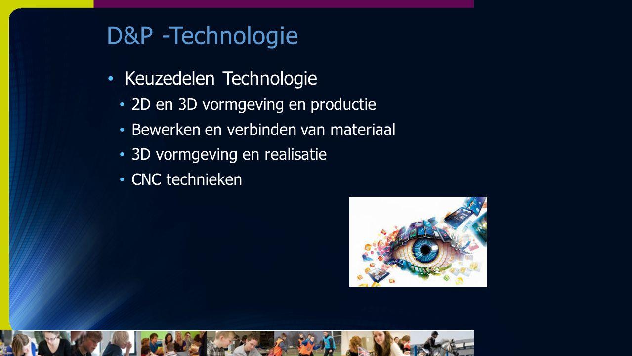 D&P -Technologie Keuzedelen Technologie 2D en 3D vormgeving en productie Bewerken en verbinden van materiaal 3D vormgeving en realisatie CNC technieken