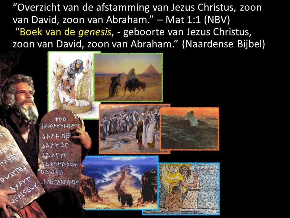 Overzicht van de afstamming van Jezus Christus, zoon van David, zoon van Abraham. – Mat 1:1 (NBV) Boek van de genesis, - geboorte van Jezus Christus, zoon van David, zoon van Abraham. (Naardense Bijbel)