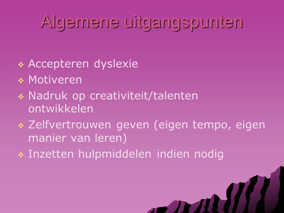 Algemene uitgangspunten   Accepteren dyslexie   Motiveren   Nadruk op creativiteit/talenten ontwikkelen   Zelfvertrouwen geven (eigen tempo, eigen manier van leren)   Inzetten hulpmiddelen indien nodig
