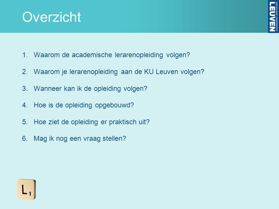 Overzicht 1.Waarom de academische lerarenopleiding volgen? 2.Waarom je lerarenopleiding aan de KU Leuven volgen? 3.Wanneer kan ik de opleiding volgen?