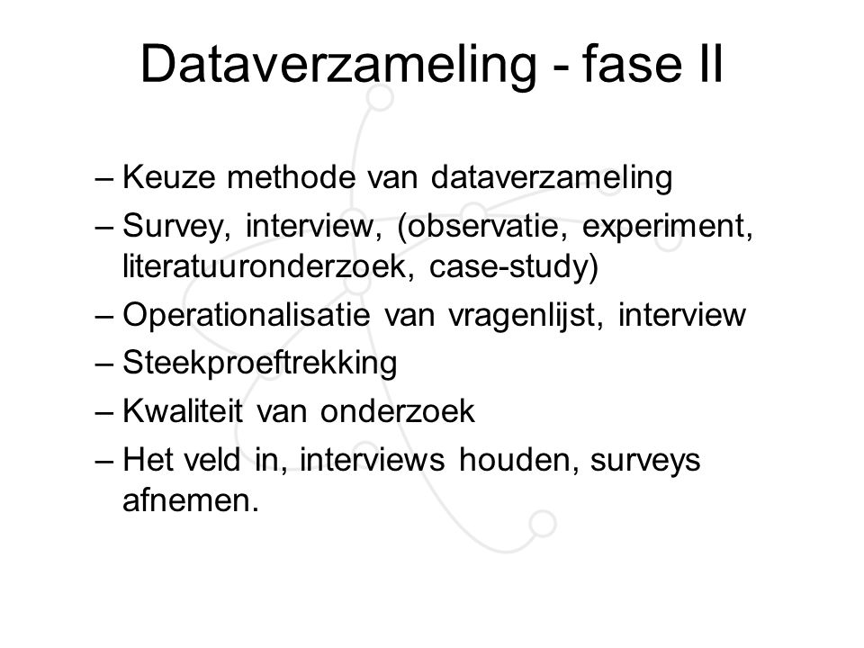 Dataverzameling - fase II –Keuze methode van dataverzameling –Survey, interview, (observatie, experiment, literatuuronderzoek, case-study) –Operationa