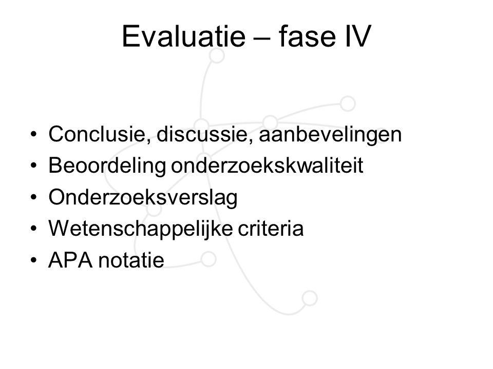 Evaluatie – fase IV Conclusie, discussie, aanbevelingen Beoordeling onderzoekskwaliteit Onderzoeksverslag Wetenschappelijke criteria APA notatie