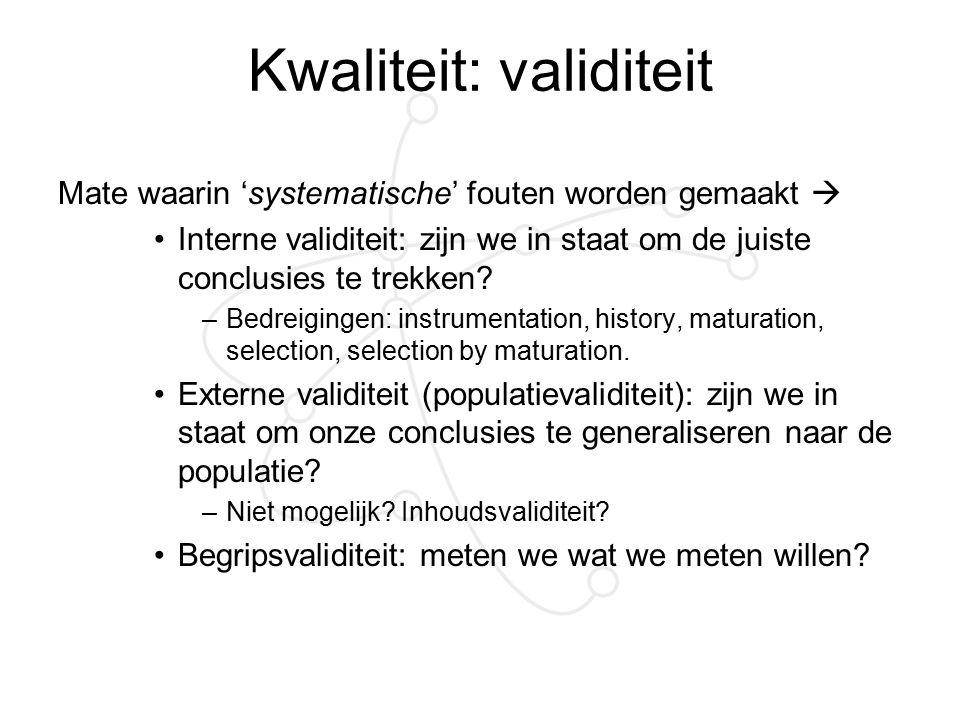 Kwaliteit: validiteit Mate waarin 'systematische' fouten worden gemaakt  Interne validiteit: zijn we in staat om de juiste conclusies te trekken? –Be
