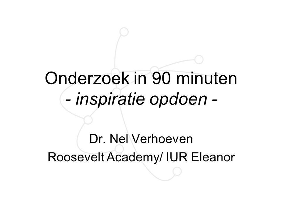 Onderzoek in 90 minuten - inspiratie opdoen - Dr. Nel Verhoeven Roosevelt Academy/ IUR Eleanor