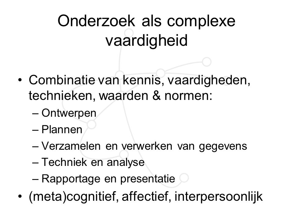 Onderzoek als complexe vaardigheid Combinatie van kennis, vaardigheden, technieken, waarden & normen: –Ontwerpen –Plannen –Verzamelen en verwerken van