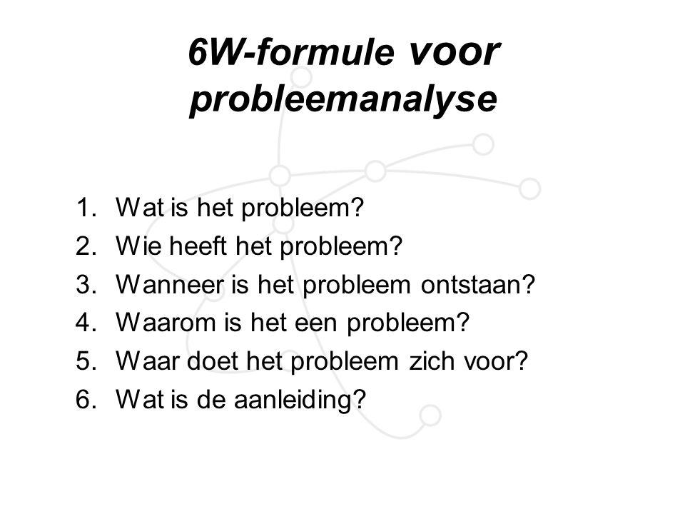 6W-formule voor probleemanalyse 1.Wat is het probleem? 2.Wie heeft het probleem? 3.Wanneer is het probleem ontstaan? 4.Waarom is het een probleem? 5.W