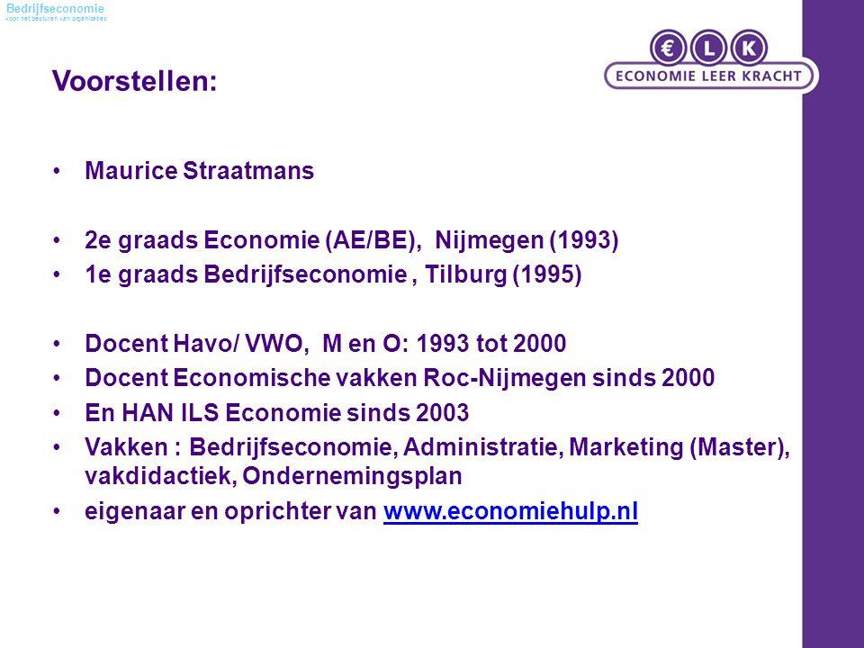 voor het besturen van organisaties Bedrijfseconomie Voorstellen: Maurice Straatmans 2e graads Economie (AE/BE), Nijmegen (1993) 1e graads Bedrijfseconomie, Tilburg (1995) Docent Havo/ VWO, M en O: 1993 tot 2000 Docent Economische vakken Roc-Nijmegen sinds 2000 En HAN ILS Economie sinds 2003 Vakken : Bedrijfseconomie, Administratie, Marketing (Master), vakdidactiek, Ondernemingsplan eigenaar en oprichter van www.economiehulp.nlwww.economiehulp.nl
