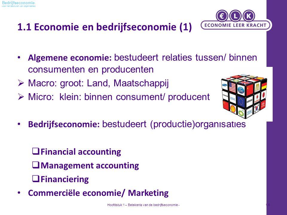 voor het besturen van organisaties Bedrijfseconomie 1.1 Economie en bedrijfseconomie (1) Algemene economie: bestudeert relaties tussen/ binnen consumenten en producenten  Macro: groot: Land, Maatschappij  Micro: klein: binnen consument/ producent Bedrijfseconomie: bestudeert (productie)organisaties  Financial accounting  Management accounting  Financiering Commerciële economie/ Marketing Hoofdstuk 1 – Betekenis van de bedrijfseconomie -1.5