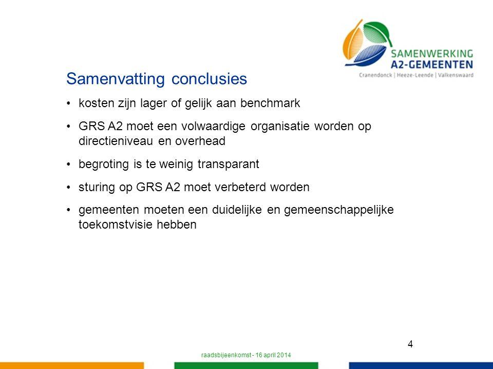 4 Samenvatting conclusies kosten zijn lager of gelijk aan benchmark GRS A2 moet een volwaardige organisatie worden op directieniveau en overhead begroting is te weinig transparant sturing op GRS A2 moet verbeterd worden gemeenten moeten een duidelijke en gemeenschappelijke toekomstvisie hebben raadsbijeenkomst - 16 april 2014
