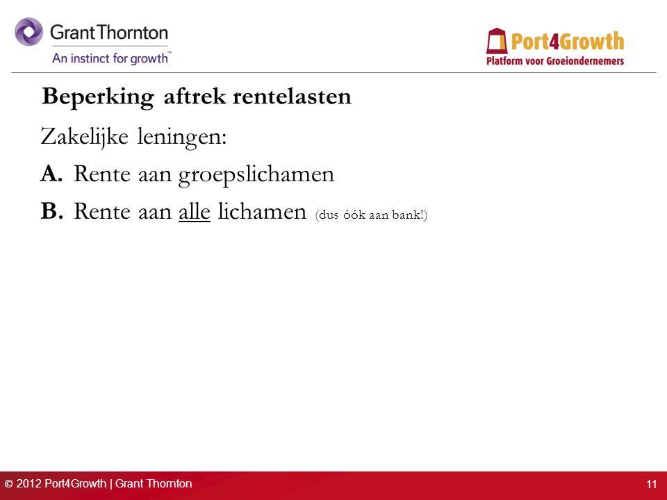 © 2012 Port4Growth | Grant Thornton Beperking aftrek rentelasten Zakelijke leningen: A.Rente aan groepslichamen B.Rente aan alle lichamen (dus óók aan bank!) 11