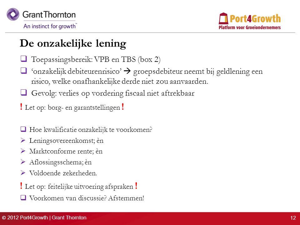© 2012 Port4Growth | Grant Thornton De onzakelijke lening  Toepassingsbereik: VPB en TBS (box 2)  'onzakelijk debiteurenrisico'  groepsdebiteur neemt bij geldlening een risico, welke onafhankelijke derde niet zou aanvaarden.