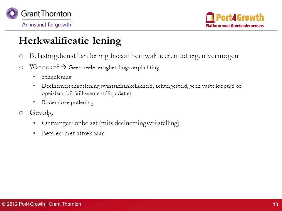 © 2012 Port4Growth | Grant Thornton Herkwalificatie lening o Belastingdienst kan lening fiscaal herkwalificeren tot eigen vermogen o Wanneer?  Geen r
