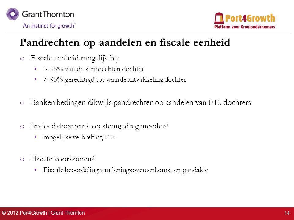 © 2012 Port4Growth | Grant Thornton Pandrechten op aandelen en fiscale eenheid o Fiscale eenheid mogelijk bij: > 95% van de stemrechten dochter > 95%