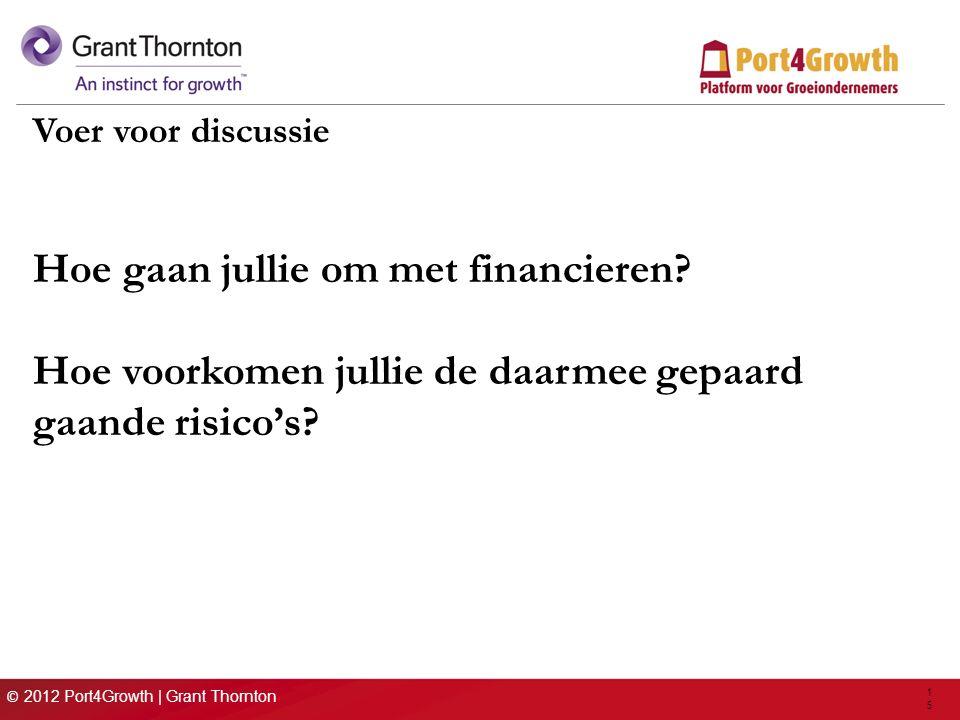 © 2012 Port4Growth | Grant Thornton 15 Voer voor discussie Hoe gaan jullie om met financieren? Hoe voorkomen jullie de daarmee gepaard gaande risico's
