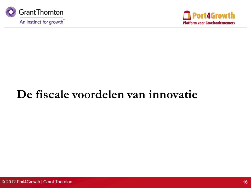 © 2012 Port4Growth | Grant Thornton De fiscale voordelen van innovatie 16