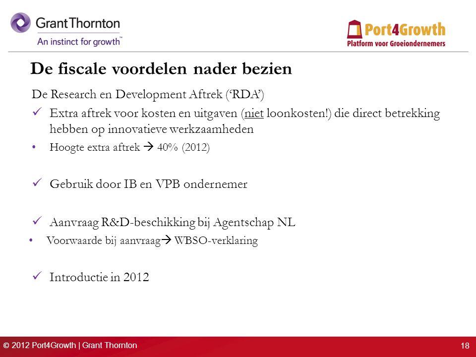 © 2012 Port4Growth | Grant Thornton De fiscale voordelen nader bezien De Research en Development Aftrek ('RDA') Extra aftrek voor kosten en uitgaven (niet loonkosten!) die direct betrekking hebben op innovatieve werkzaamheden Hoogte extra aftrek  40% (2012) Gebruik door IB en VPB ondernemer Aanvraag R&D-beschikking bij Agentschap NL Voorwaarde bij aanvraag  WBSO-verklaring Introductie in 2012 18