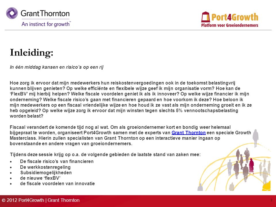 © 2012 Port4Growth | Grant Thornton 2 Inleiding: In één middag kansen en risico's op een rij Hoe zorg ik ervoor dat mijn medewerkers hun reiskostenvergoedingen ook in de toekomst belastingvrij kunnen blijven genieten.