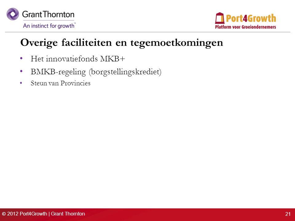 © 2012 Port4Growth | Grant Thornton Overige faciliteiten en tegemoetkomingen Het innovatiefonds MKB+ BMKB-regeling (borgstellingskrediet) Steun van Provincies 21