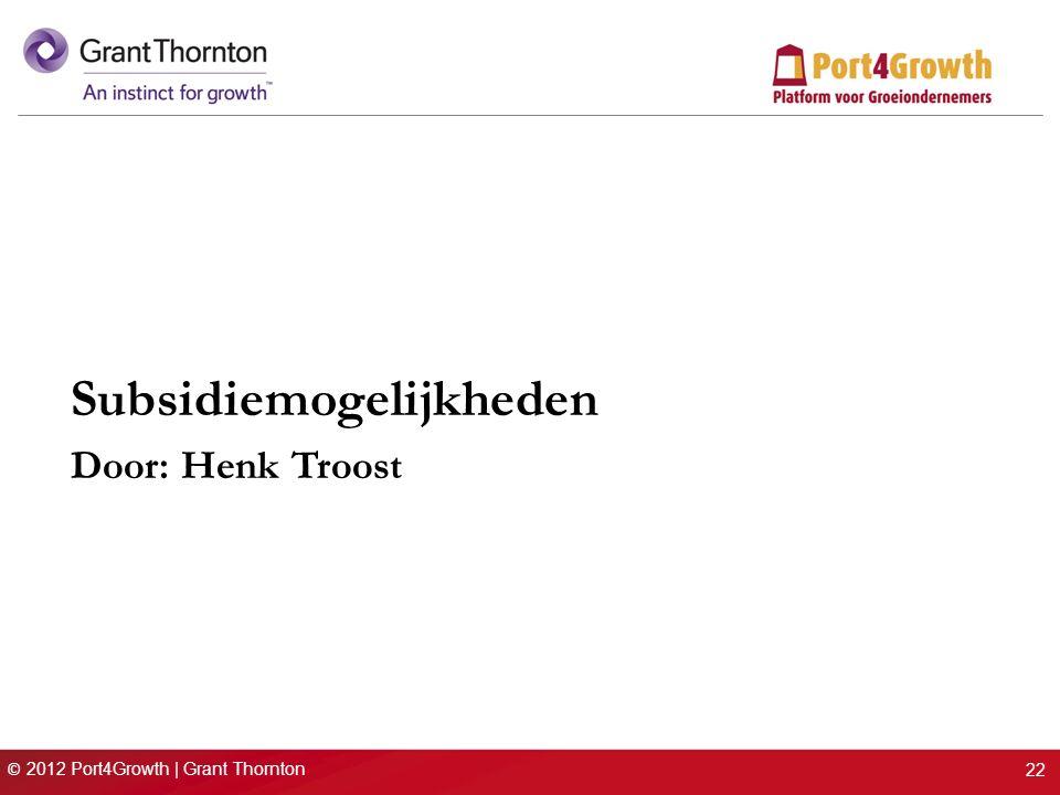 © 2012 Port4Growth | Grant Thornton Subsidiemogelijkheden Door: Henk Troost 22