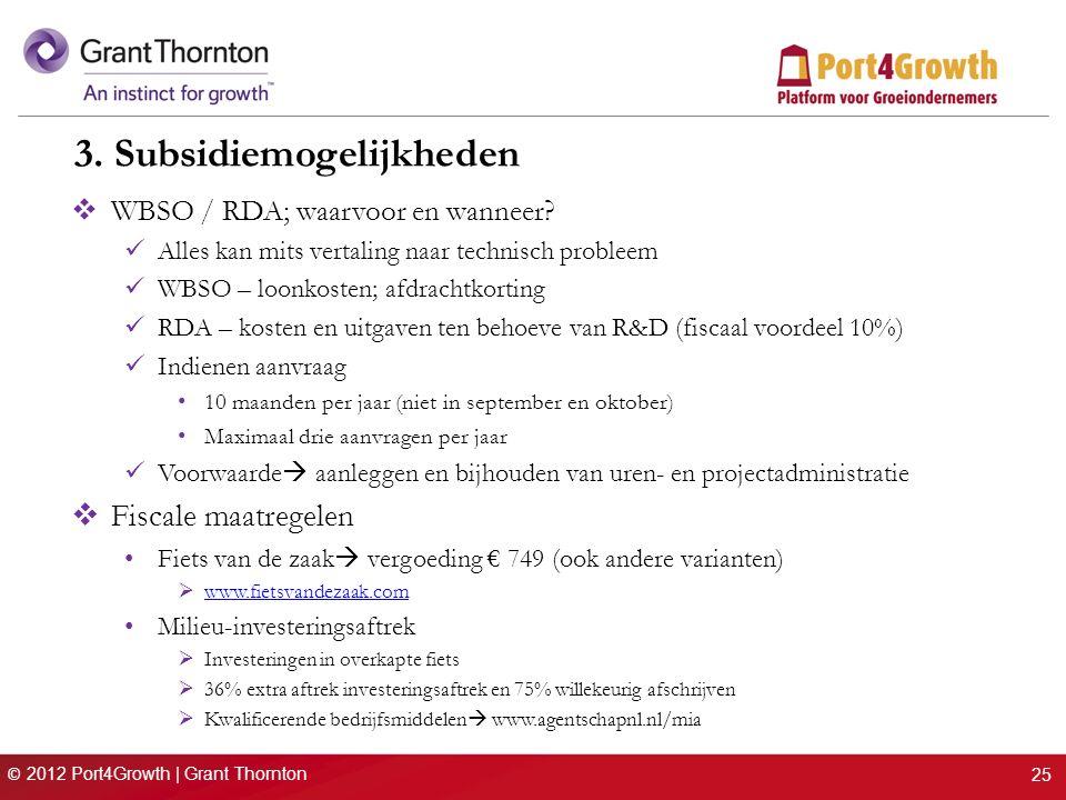 © 2012 Port4Growth | Grant Thornton 3. Subsidiemogelijkheden  WBSO / RDA; waarvoor en wanneer? Alles kan mits vertaling naar technisch probleem WBSO