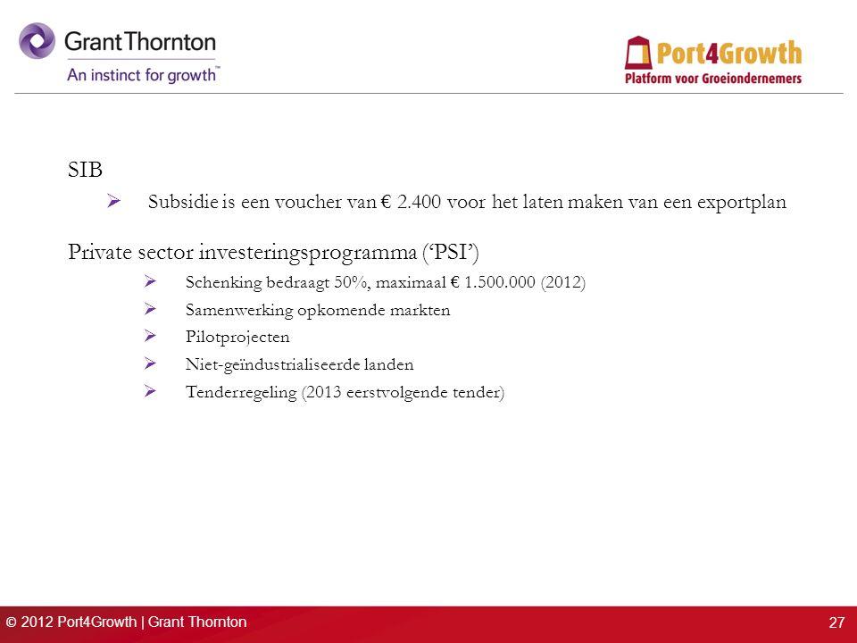 © 2012 Port4Growth | Grant Thornton SIB  Subsidie is een voucher van € 2.400 voor het laten maken van een exportplan Private sector investeringsprogramma ('PSI')  Schenking bedraagt 50%, maximaal € 1.500.000 (2012)  Samenwerking opkomende markten  Pilotprojecten  Niet-geïndustrialiseerde landen  Tenderregeling (2013 eerstvolgende tender) 27