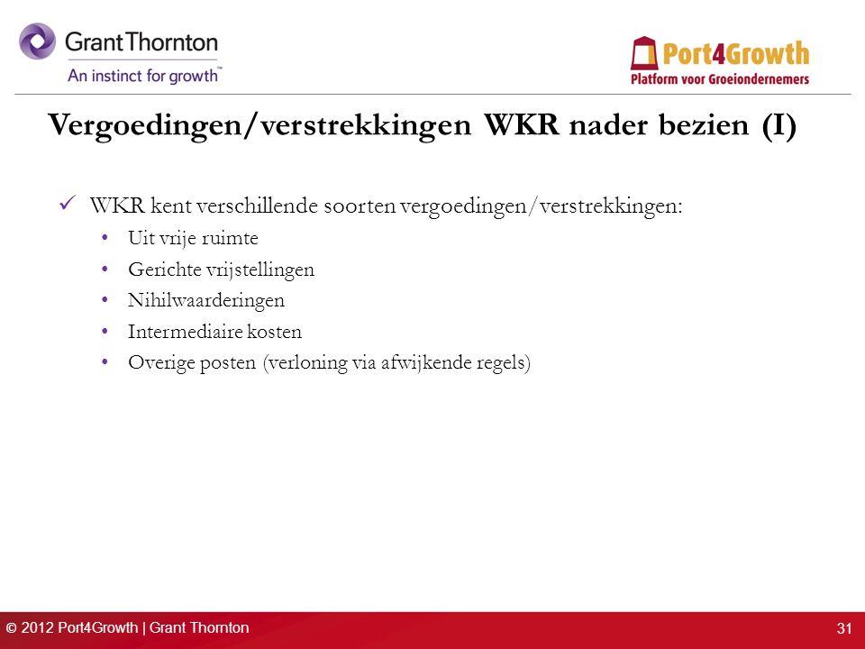 © 2012 Port4Growth | Grant Thornton Vergoedingen/verstrekkingen WKR nader bezien (I) WKR kent verschillende soorten vergoedingen/verstrekkingen: Uit vrije ruimte Gerichte vrijstellingen Nihilwaarderingen Intermediaire kosten Overige posten (verloning via afwijkende regels) 31