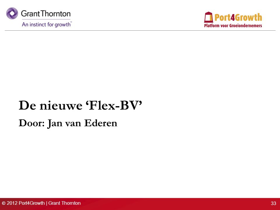 © 2012 Port4Growth | Grant Thornton De nieuwe 'Flex-BV' Door: Jan van Ederen 33