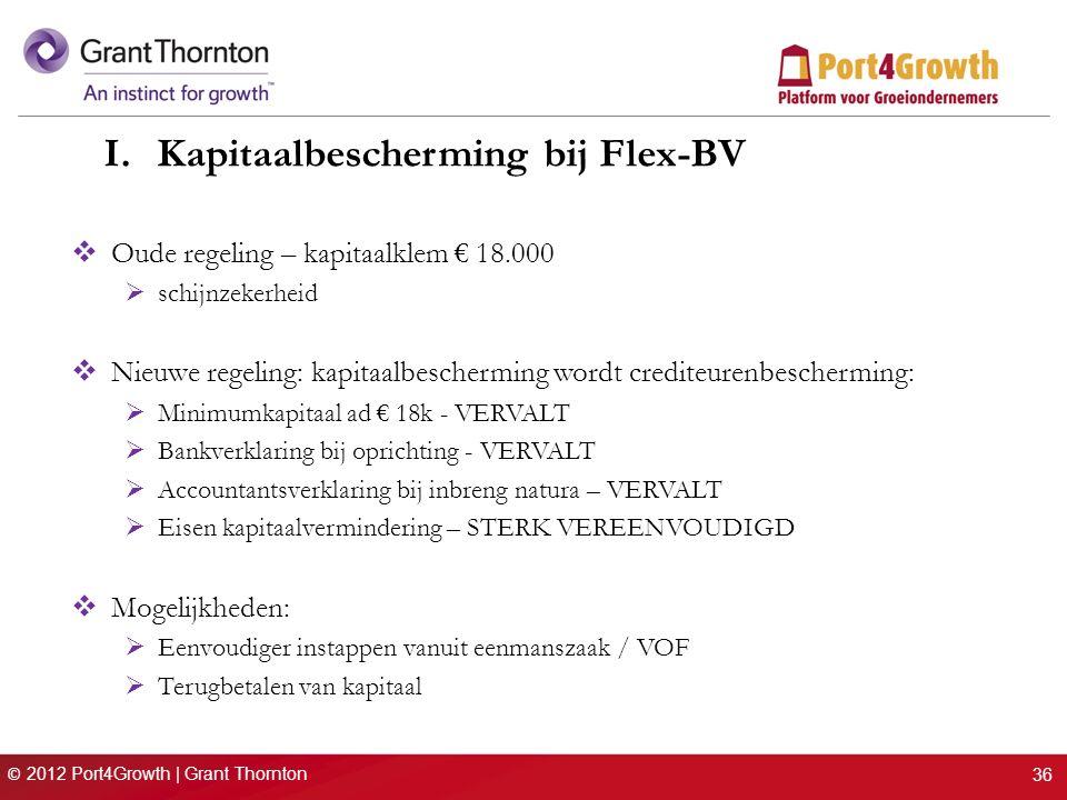 © 2012 Port4Growth | Grant Thornton I.Kapitaalbescherming bij Flex-BV  Oude regeling – kapitaalklem € 18.000  schijnzekerheid  Nieuwe regeling: kapitaalbescherming wordt crediteurenbescherming:  Minimumkapitaal ad € 18k - VERVALT  Bankverklaring bij oprichting - VERVALT  Accountantsverklaring bij inbreng natura – VERVALT  Eisen kapitaalvermindering – STERK VEREENVOUDIGD  Mogelijkheden:  Eenvoudiger instappen vanuit eenmanszaak / VOF  Terugbetalen van kapitaal 36