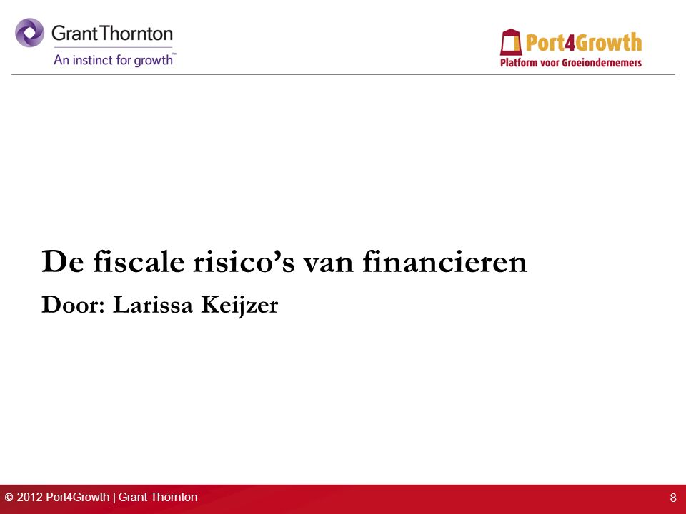 © 2012 Port4Growth | Grant Thornton De fiscale risico's van financieren Door: Larissa Keijzer 8