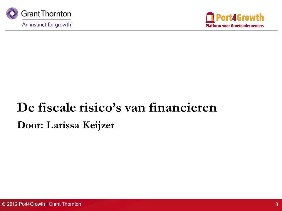 © 2012 Port4Growth | Grant Thornton De fiscale voordelen nader bezien (II) De Innovatiebox Toepassing mogelijk indien: werkzaamheden daadwerkelijk tot een innovatie leiden / hebben geleid; en voor innovatie octrooi of WBSO-verklaring is afgegeven eigendom IP bevindt zich bij NL vennootschap of f.e.