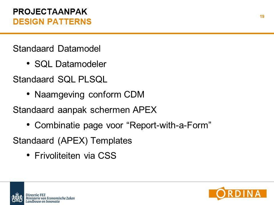 PROJECTAANPAK DESIGN PATTERNS Standaard Datamodel SQL Datamodeler Standaard SQL PLSQL Naamgeving conform CDM Standaard aanpak schermen APEX Combinatie page voor Report-with-a-Form Standaard (APEX) Templates Frivoliteiten via CSS 19