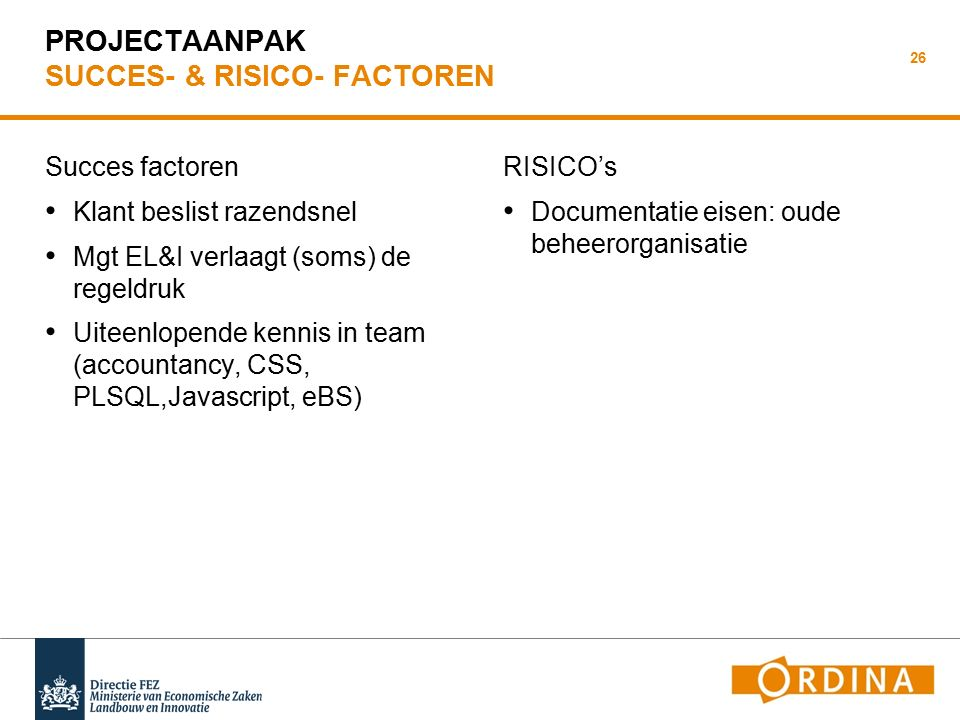 PROJECTAANPAK SUCCES- & RISICO- FACTOREN Succes factoren Klant beslist razendsnel Mgt EL&I verlaagt (soms) de regeldruk Uiteenlopende kennis in team (accountancy, CSS, PLSQL,Javascript, eBS) RISICO's Documentatie eisen: oude beheerorganisatie 26