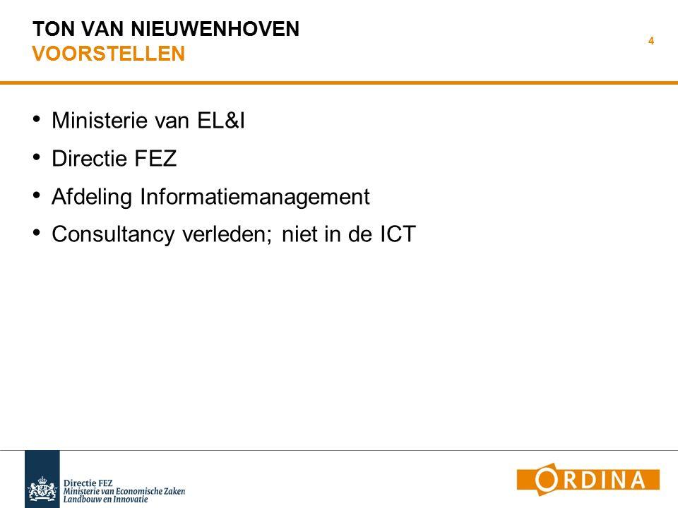 TON VAN NIEUWENHOVEN VOORSTELLEN Ministerie van EL&I Directie FEZ Afdeling Informatiemanagement Consultancy verleden; niet in de ICT 4