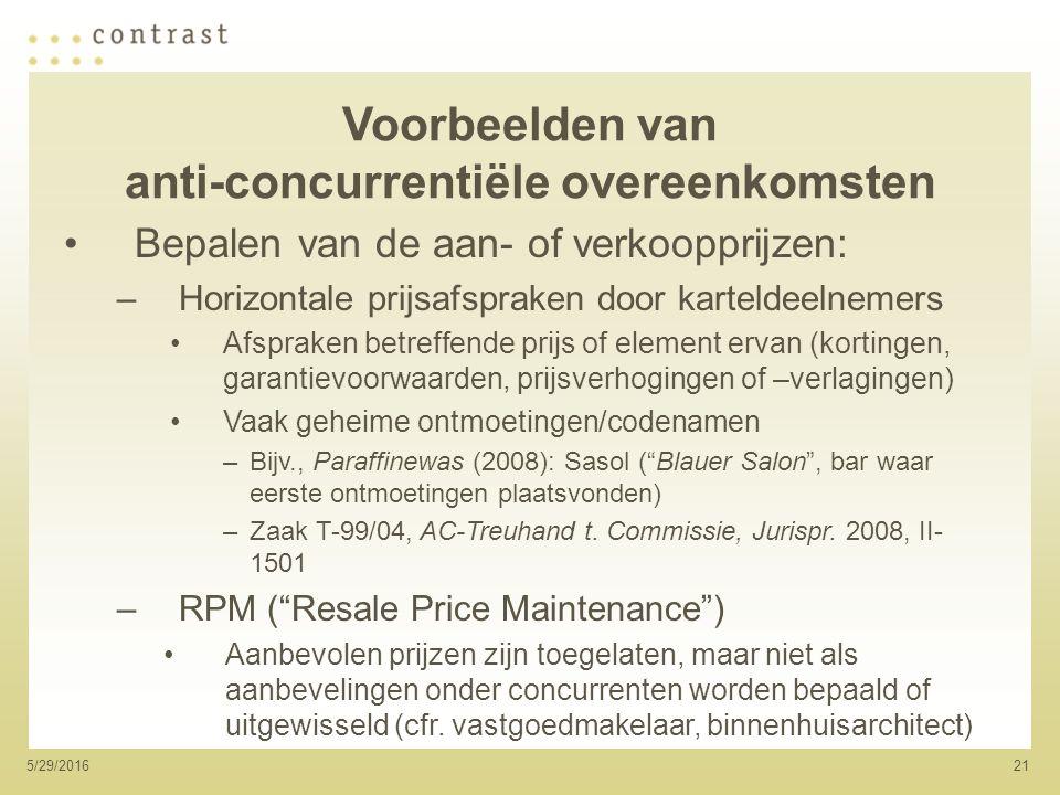 215/29/2016 Voorbeelden van anti-concurrentiële overeenkomsten Bepalen van de aan- of verkoopprijzen: –Horizontale prijsafspraken door karteldeelnemers Afspraken betreffende prijs of element ervan (kortingen, garantievoorwaarden, prijsverhogingen of –verlagingen) Vaak geheime ontmoetingen/codenamen –Bijv., Paraffinewas (2008): Sasol ( Blauer Salon , bar waar eerste ontmoetingen plaatsvonden) –Zaak T-99/04, AC-Treuhand t.