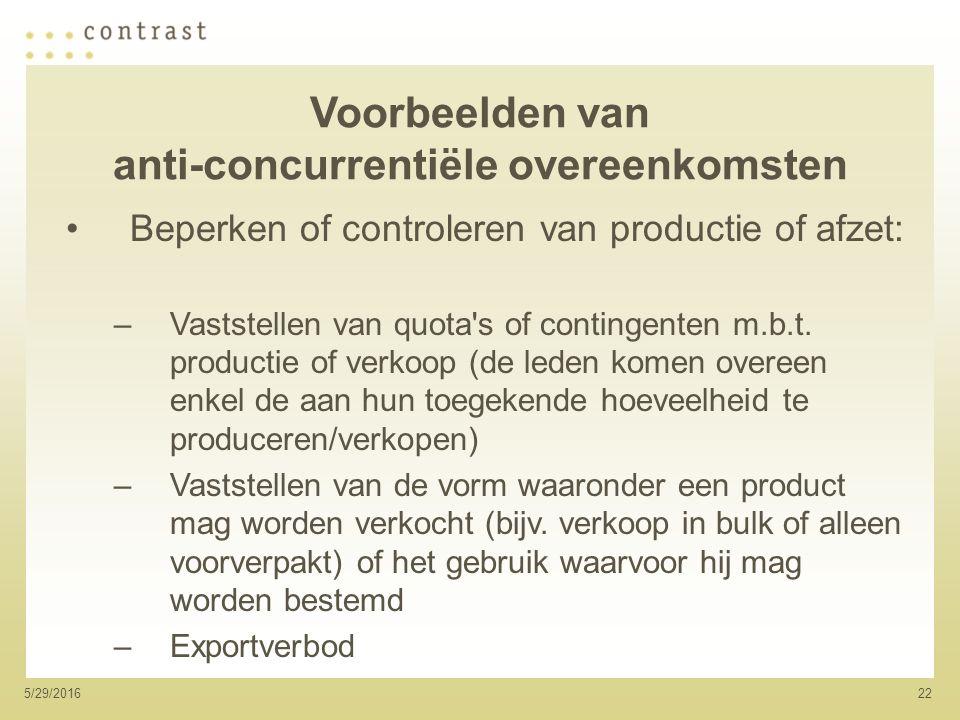 225/29/2016 Voorbeelden van anti-concurrentiële overeenkomsten Beperken of controleren van productie of afzet: –Vaststellen van quota s of contingenten m.b.t.