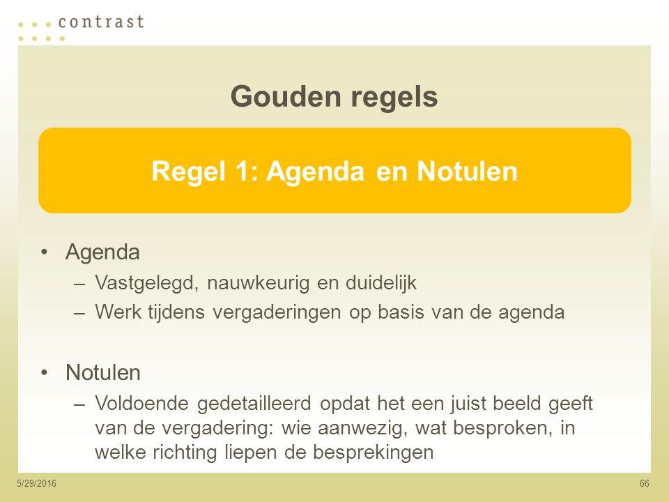 665/29/2016 Gouden regels Agenda –Vastgelegd, nauwkeurig en duidelijk –Werk tijdens vergaderingen op basis van de agenda Notulen –Voldoende gedetailleerd opdat het een juist beeld geeft van de vergadering: wie aanwezig, wat besproken, in welke richting liepen de besprekingen Regel 1: Agenda en Notulen