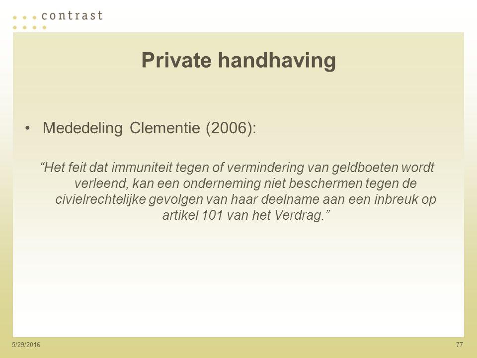 775/29/2016 Private handhaving Mededeling Clementie (2006): Het feit dat immuniteit tegen of vermindering van geldboeten wordt verleend, kan een onderneming niet beschermen tegen de civielrechtelijke gevolgen van haar deelname aan een inbreuk op artikel 101 van het Verdrag.
