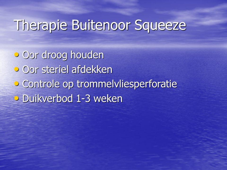 Therapie Buitenoor Squeeze Oor droog houden Oor droog houden Oor steriel afdekken Oor steriel afdekken Controle op trommelvliesperforatie Controle op trommelvliesperforatie Duikverbod 1-3 weken Duikverbod 1-3 weken