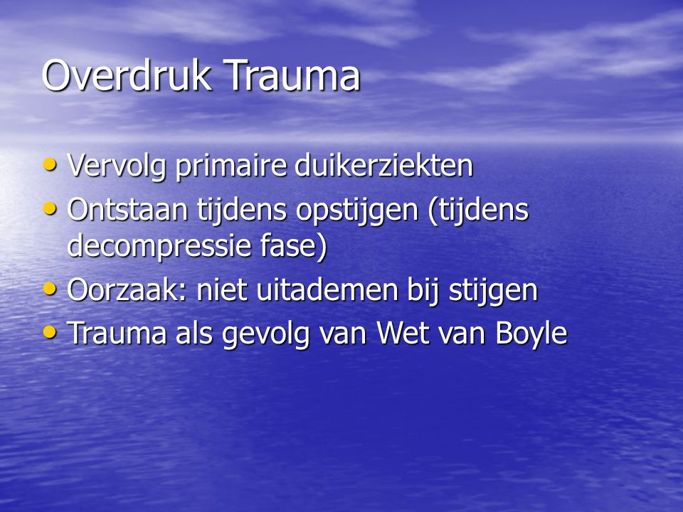 Overdruk Trauma Vervolg primaire duikerziekten Vervolg primaire duikerziekten Ontstaan tijdens opstijgen (tijdens decompressie fase) Ontstaan tijdens opstijgen (tijdens decompressie fase) Oorzaak: niet uitademen bij stijgen Oorzaak: niet uitademen bij stijgen Trauma als gevolg van Wet van Boyle Trauma als gevolg van Wet van Boyle