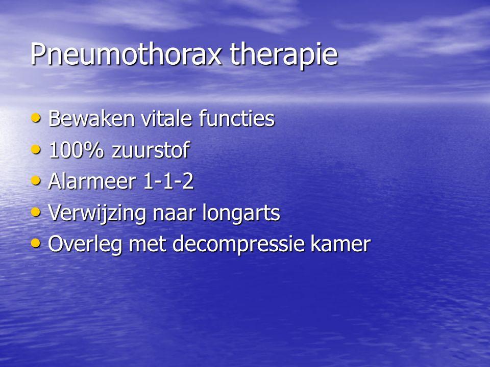 Pneumothorax therapie Bewaken vitale functies Bewaken vitale functies 100% zuurstof 100% zuurstof Alarmeer 1-1-2 Alarmeer 1-1-2 Verwijzing naar longarts Verwijzing naar longarts Overleg met decompressie kamer Overleg met decompressie kamer