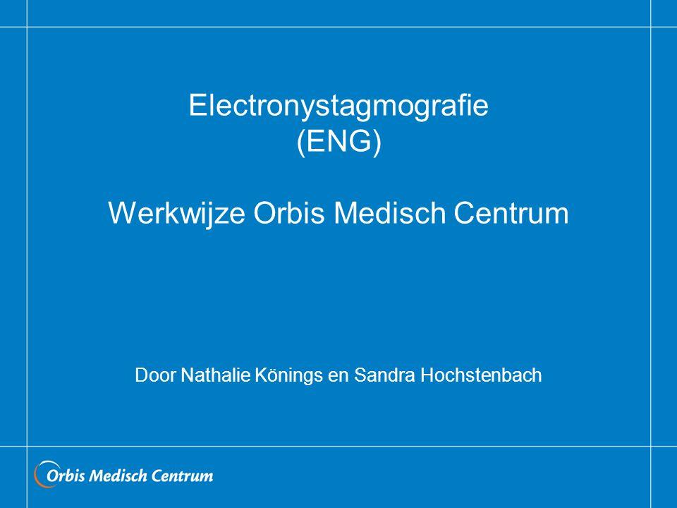Electronystagmografie (ENG) Werkwijze Orbis Medisch Centrum Door Nathalie Könings en Sandra Hochstenbach