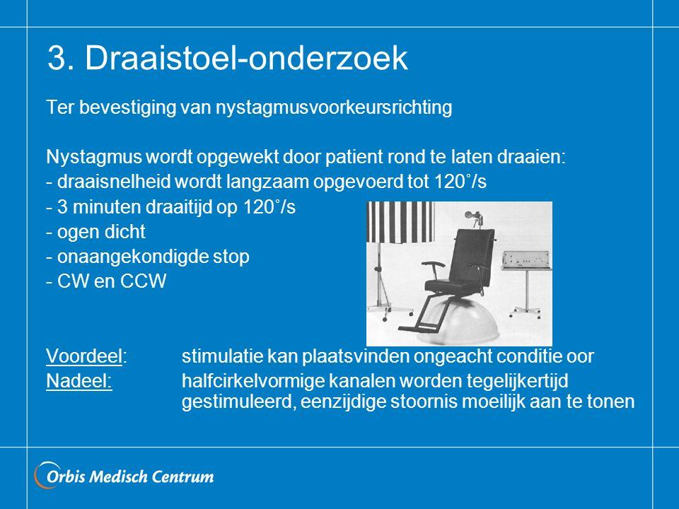 3. Draaistoel-onderzoek Ter bevestiging van nystagmusvoorkeursrichting Nystagmus wordt opgewekt door patient rond te laten draaien: - draaisnelheid wo
