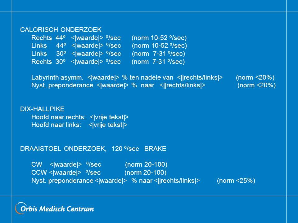 CALORISCH ONDERZOEK Rechts 44º º/sec (norm 10-52 º/sec) Links 44º º/sec (norm 10-52 º/sec) Links 30º º/sec (norm 7-31 º/sec) Rechts 30º º/sec (norm 7-